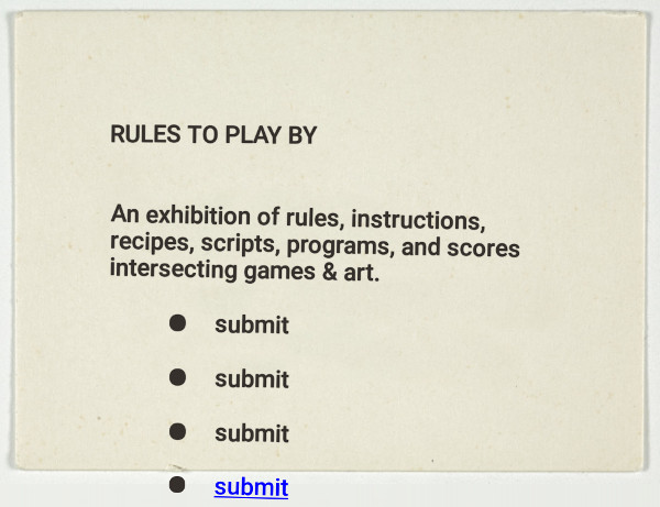 Rules to Play By. An exhibition of rules, instructions, recipes, scripts, programs, and scores intersecting games & art.